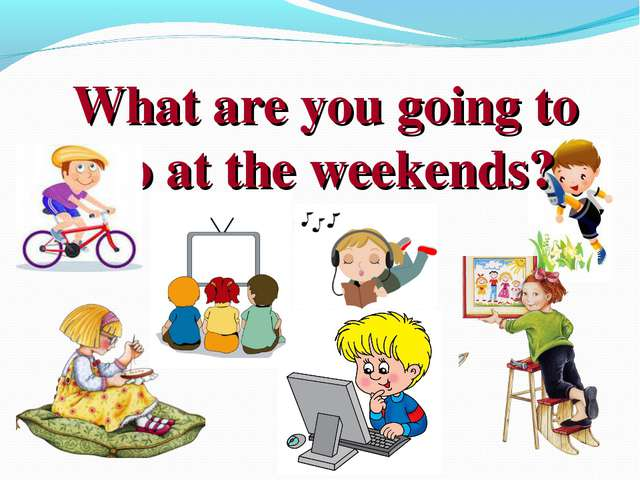 What are you going to do at the weekends?