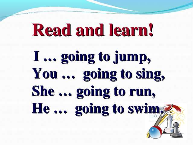 Read and learn! I … going to jump, You … going to sing, She … going to run,...