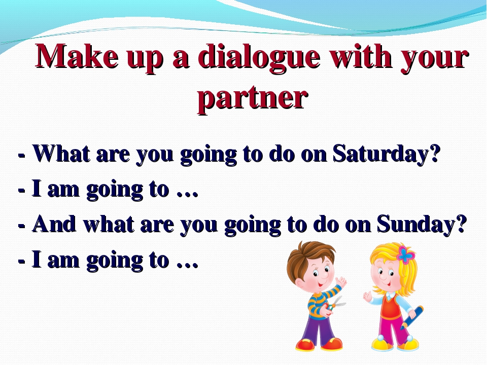 Make up a dialogue with your partner - What are you going to do on Saturday?...
