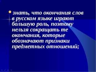 знать, что окончания слов в русском языке играют большую роль, поэтому нельзя