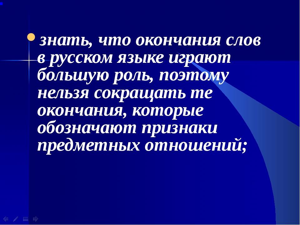 знать, что окончания слов в русском языке играют большую роль, поэтому нельзя...