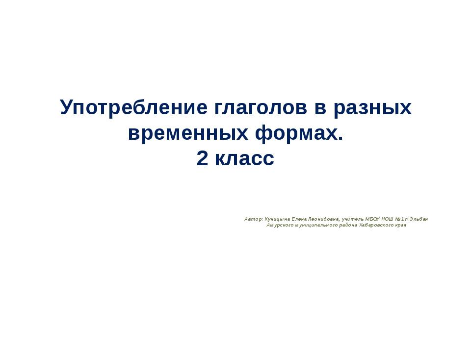 Употребление глаголов в разных временных формах. 2 класс Автор: Куницына Елен...