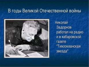В годы Великой Отечественной войны Николай Задорнов работал на радио и в хаба