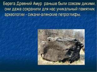 Берега Древний Амур раньше были совсем дикими, они даже сохранили для нас ун