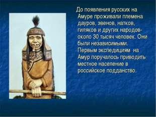 До появления русских на Амуре проживали племена дауров, эвенов, натков, гиля
