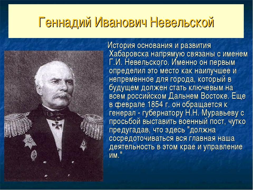 Геннадий Иванович Невельской История основания и развития Хабаровска напрямую...