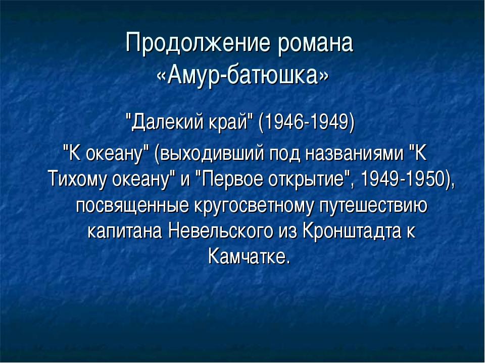 """Продолжение романа «Амур-батюшка» """"Далекий край"""" (1946-1949) """"К океану"""" (выхо..."""