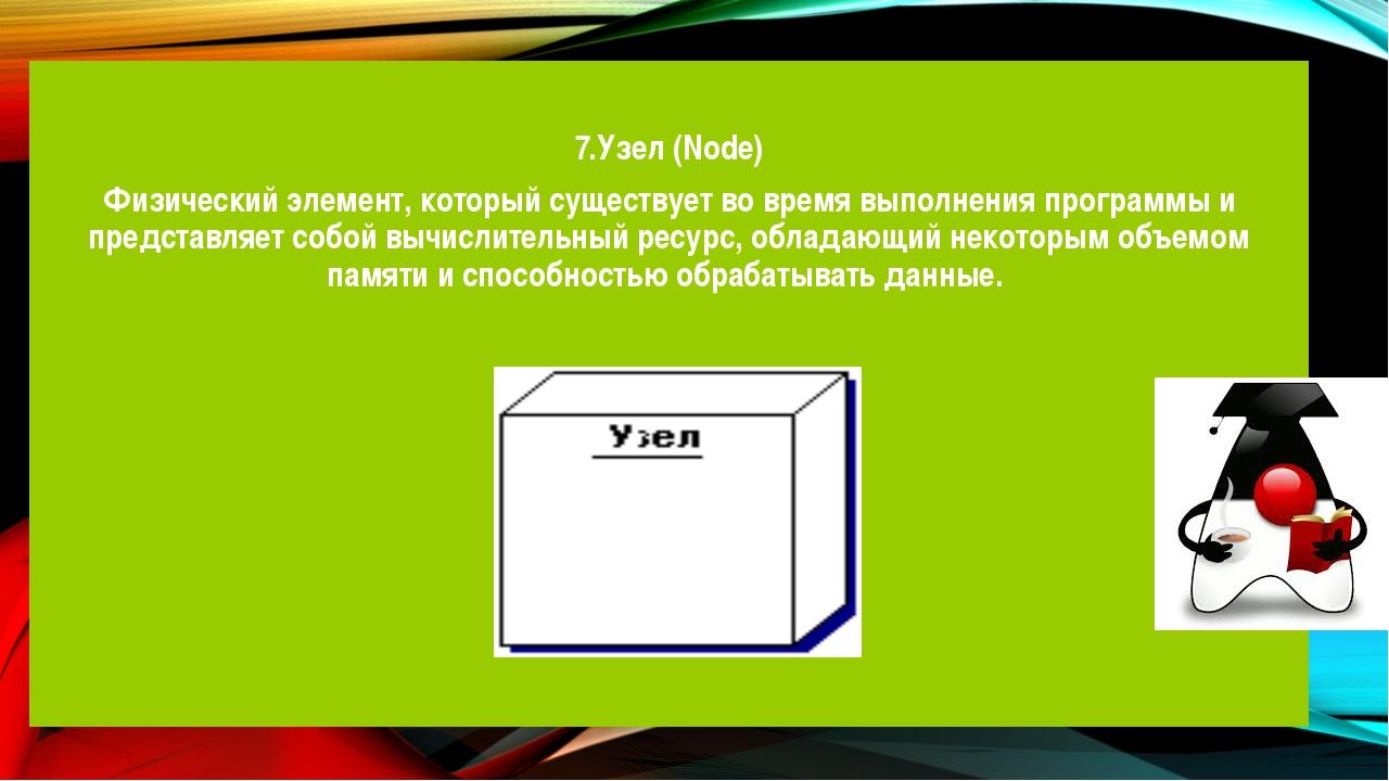 7.Узел (Node) Физический элемент, который существует во время выполнения про...