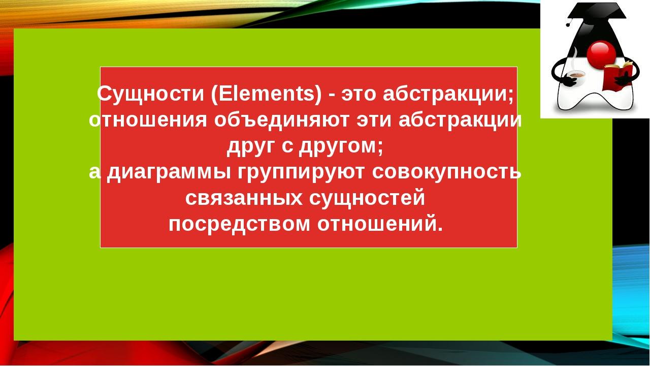 Сущности (Elements) - это абстракции; отношения объединяют эти абстракции дру...