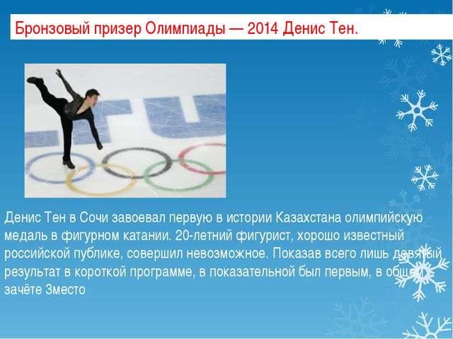 Бронзовый призер Олимпиады — 2014 Денис Тен. Денис Тен в Сочи завоевал первую...