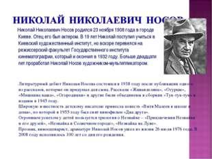 Николай Николаевич Носов родился 23 ноября 1908 года в городе Киеве. Отец ег