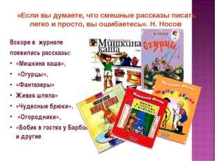 Вскоре в журнале появились рассказы: «Мишкина каша», «Огурцы», «Фантазеры» Жи