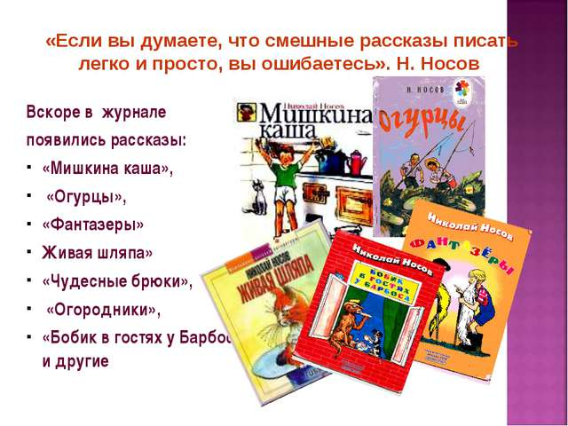 Вскоре в журнале появились рассказы: «Мишкина каша», «Огурцы», «Фантазеры» Жи...