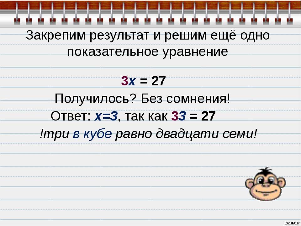 Закрепим результат и решим ещё одно показательное уравнение 3x = 27 Получило...