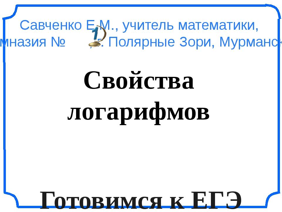 Свойства логарифмов Готовимся к ЕГЭ Савченко Е.М., учитель математики, МОУ ги...