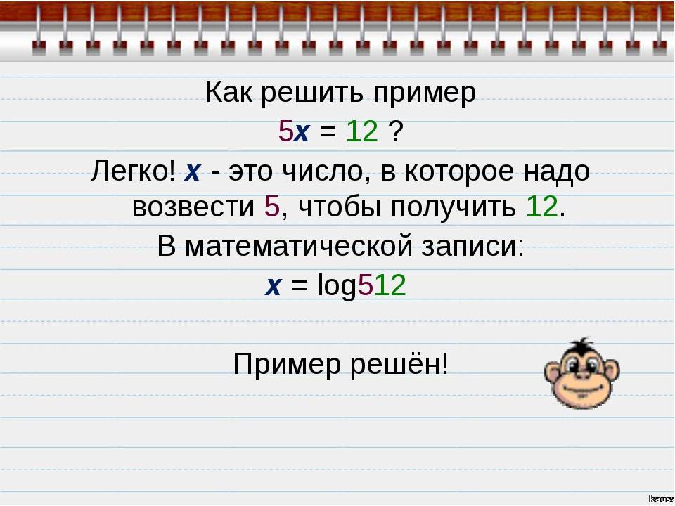 Как решить пример 5x = 12 ? Легко! х - это число, в которое надо возвести 5,...