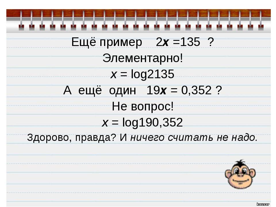 Ещё пример 2x =135 ? Элементарно! х = log2135 А ещё один 19x = 0,352 ? Не во...