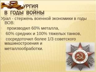 Урал - стержень военной экономики в годы ВОВ: производил 60% металла, 60% сре
