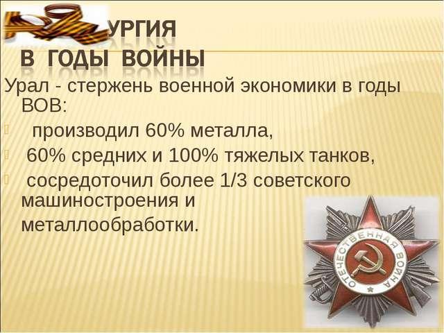 Урал - стержень военной экономики в годы ВОВ: производил 60% металла, 60% сре...