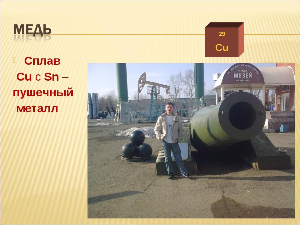 Сплав Cu c Sn – пушечный металл 29 Cu