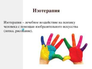 Изотерапия Изотерапия – лечебное воздействие на психику человека с помощью и