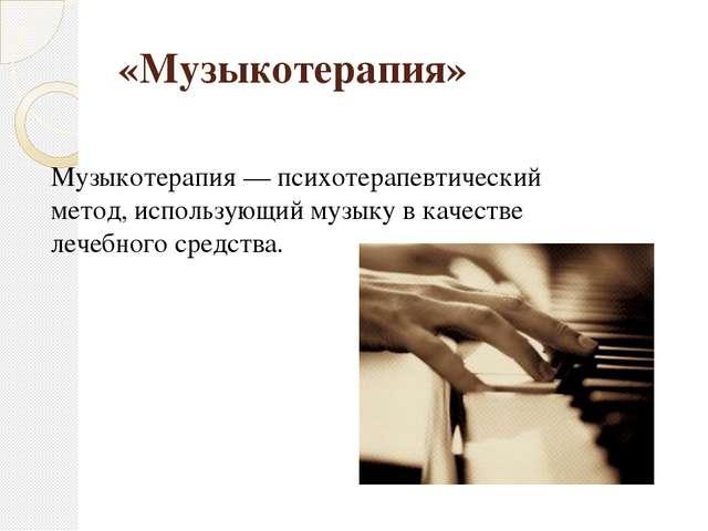 «Музыкотерапия» Музыкотерапия — психотерапевтический метод, использующий музы...