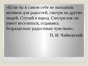 «Если ты в самом себе не находишь мотивов для радостей, смотри на других люде