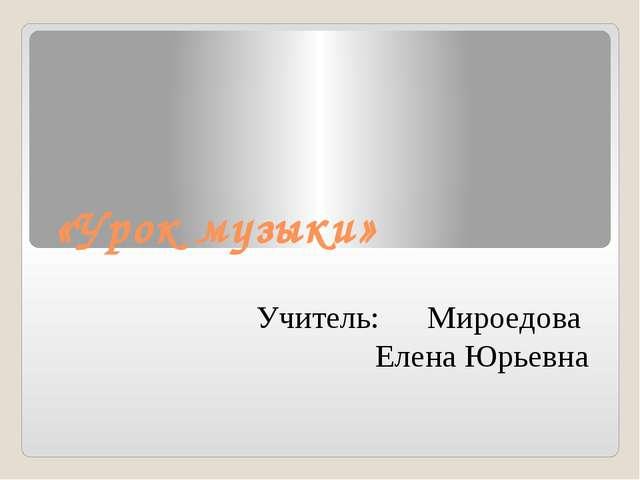 «Урок музыки» Учитель: Мироедова Елена Юрьевна
