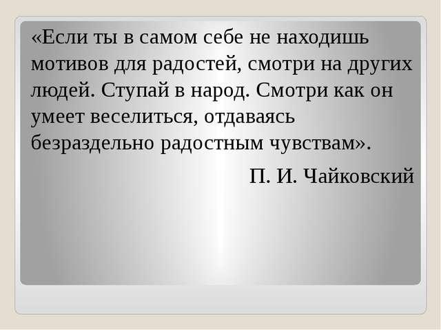 «Если ты в самом себе не находишь мотивов для радостей, смотри на других люде...