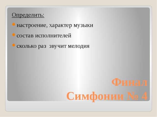 Финал Симфонии № 4 Определить: настроение, характер музыки состав исполнителе...