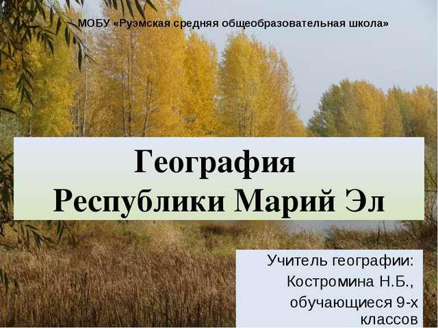 География Республики Марий Эл Учитель географии: Костромина Н.Б., обучающиеся...