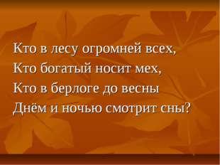 Кто в лесу огромней всех, Кто богатый носит мех, Кто в берлоге до весны Днём