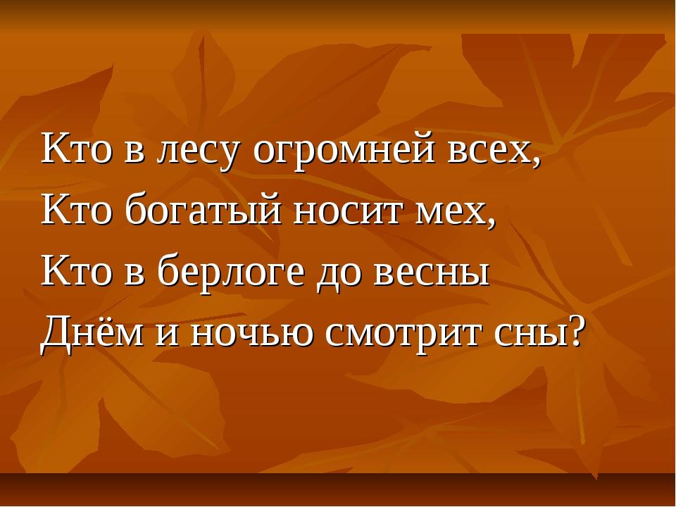 Кто в лесу огромней всех, Кто богатый носит мех, Кто в берлоге до весны Днём...