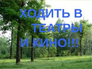 ХОДИТЬ В ТЕАТРЫ И КИНО!!!