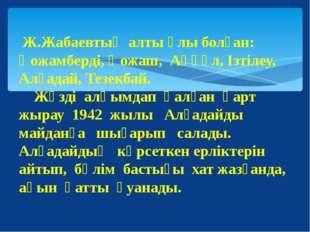 Ж.Жабаевтың алты ұлы болған: Қожамберді, Қожаш, Аққұл, Ізтілеу, Алғадай, Тез