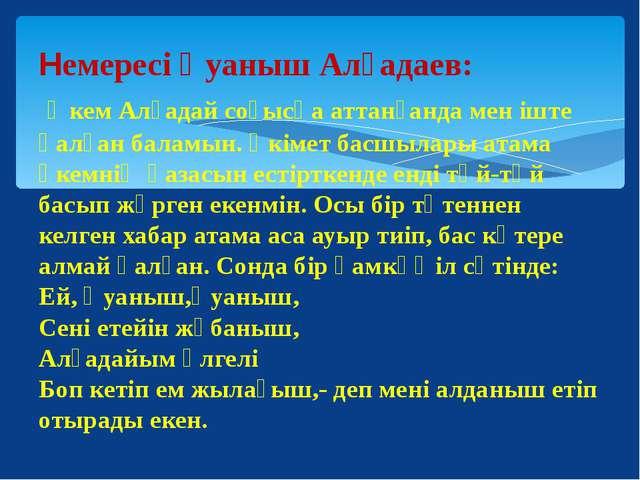 Немересі Қуаныш Алғадаев: Әкем Алғадай соғысқа аттанғанда мен іште қалған бал...