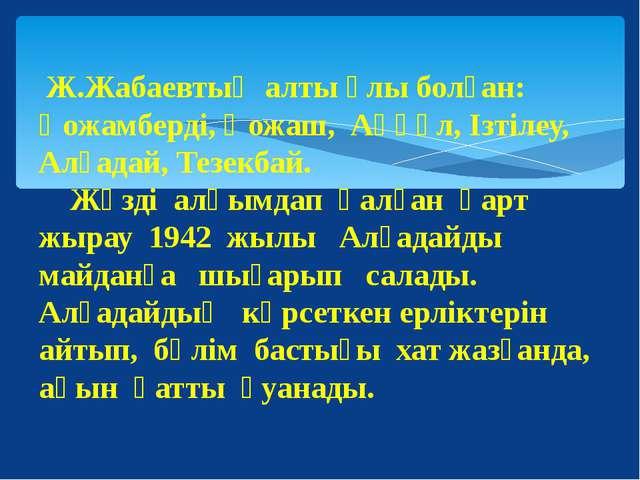 Ж.Жабаевтың алты ұлы болған: Қожамберді, Қожаш, Аққұл, Ізтілеу, Алғадай, Тез...