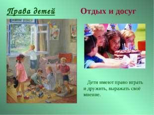 Права детей Отдых и досуг Дети имеют право играть и дружить, выражать своё мн