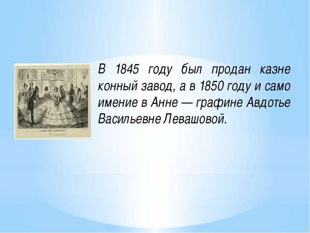 В 1845 году был продан казне конный завод, а в 1850 году и само имение в Анне...