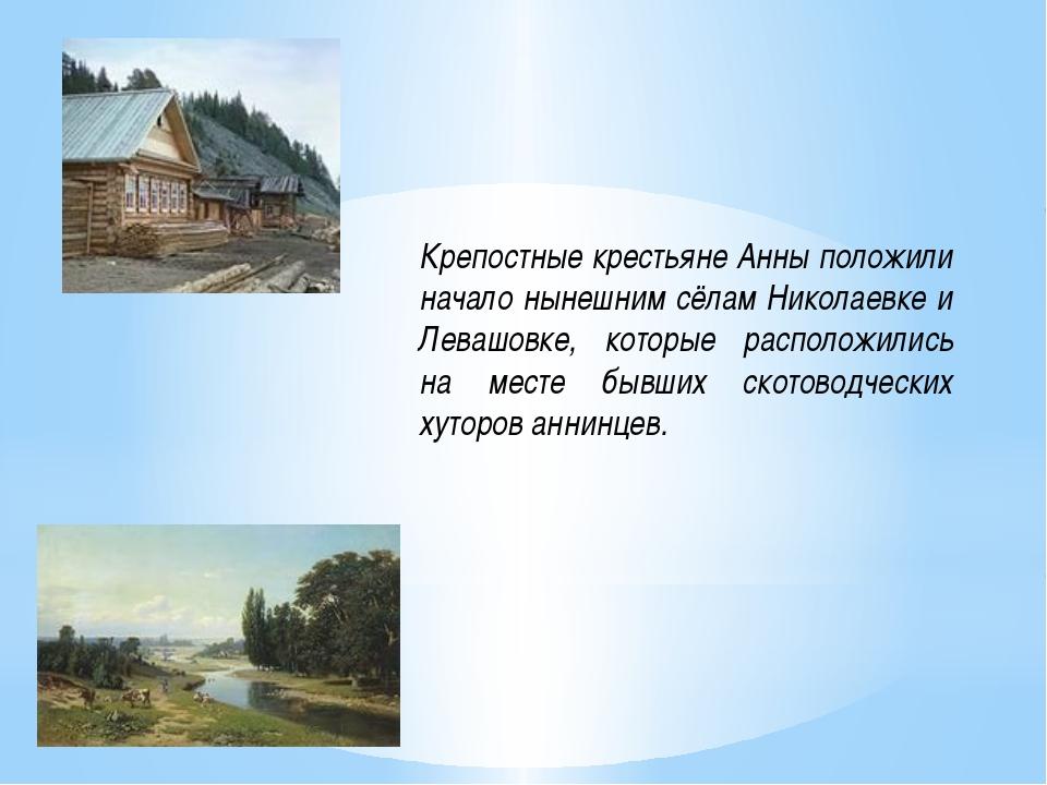 Крепостные крестьяне Анны положили начало нынешним сёлам Николаевке и Левашов...