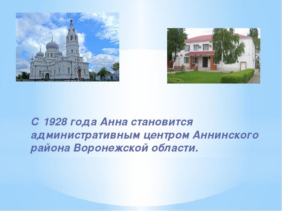 С 1928 года Анна становится административным центром Аннинского района Вороне...