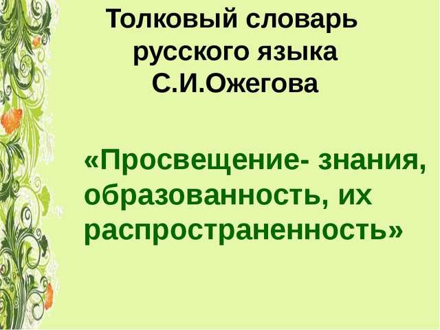 Толковый словарь русского языка С.И.Ожегова «Просвещение- знания, образованно...