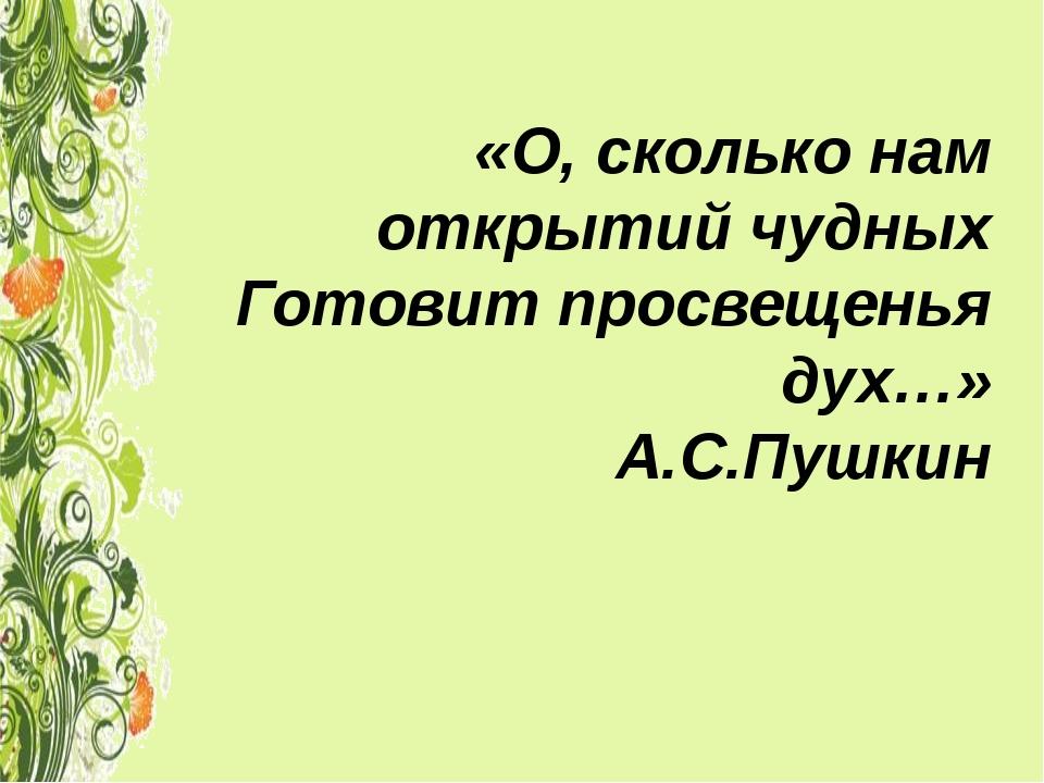 «О, сколько нам открытий чудных Готовит просвещенья дух…» А.С.Пушкин