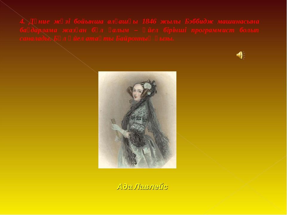 4. Дүние жүзі бойынша алғашқы 1846 жылы Бэббидж машинасына бағдарлама жазған...