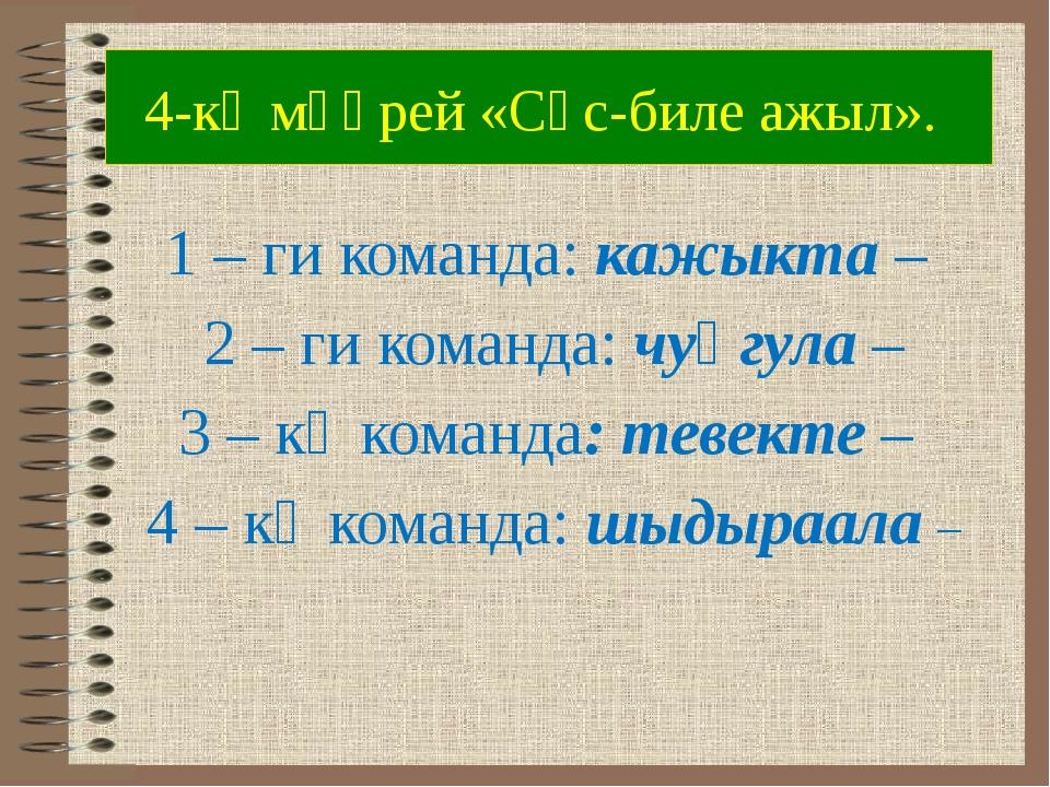 4-кү мөөрей «Сөс-биле ажыл». 1 – ги команда: кажыкта – 2 – ги команда: чуңгул...