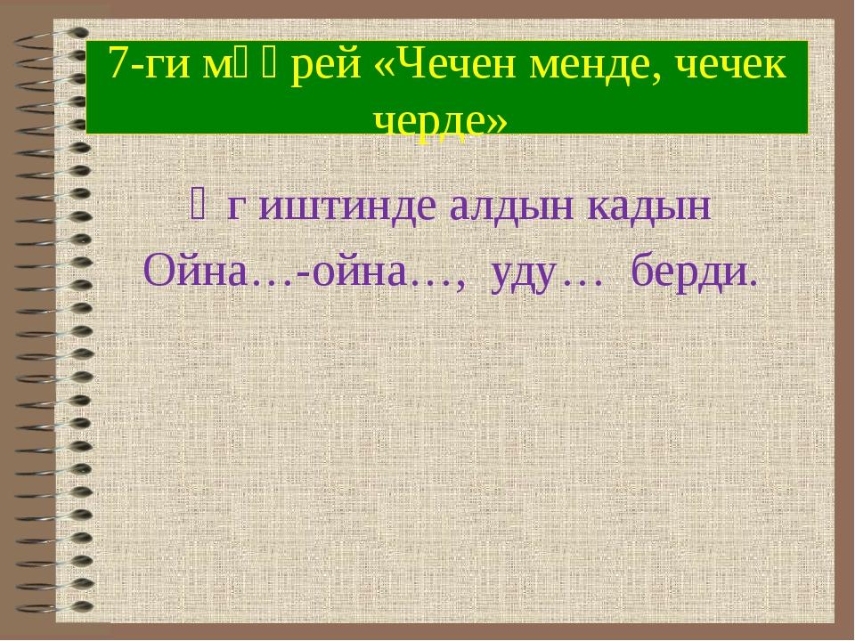 7-ги мөөрей «Чечен менде, чечек черде» Өг иштинде алдын кадын Ойна…-ойна…, уд...