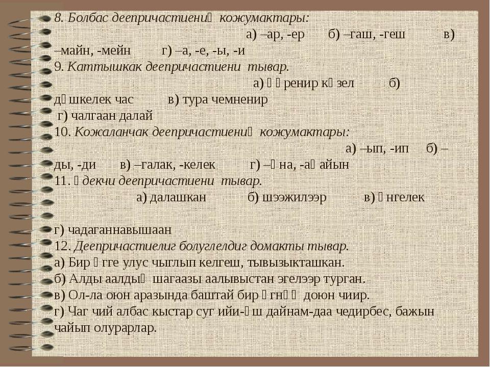 8. Болбас деепричастиениң кожумактары: а) –ар, -ер б) –гаш, -геш в) –м...