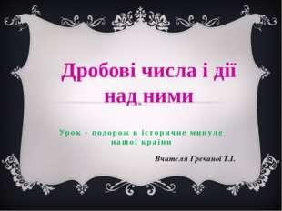 Урок - подорож в історичне минуле нашої країни Вчителя Гречаної Т.І. Дробові