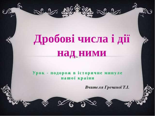 Урок - подорож в історичне минуле нашої країни Вчителя Гречаної Т.І. Дробові...
