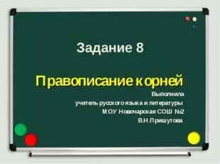 Задание 8 Правописание корней Выполнила учитель русского языка и литературы М